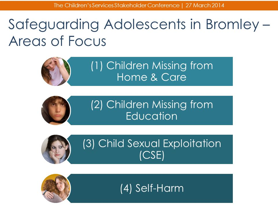 The Children's Services Stakeholder Conference | 27 March 2014 Safeguarding Adolescents in Bromley – Areas of Focus (1) Children Missing from Home & C