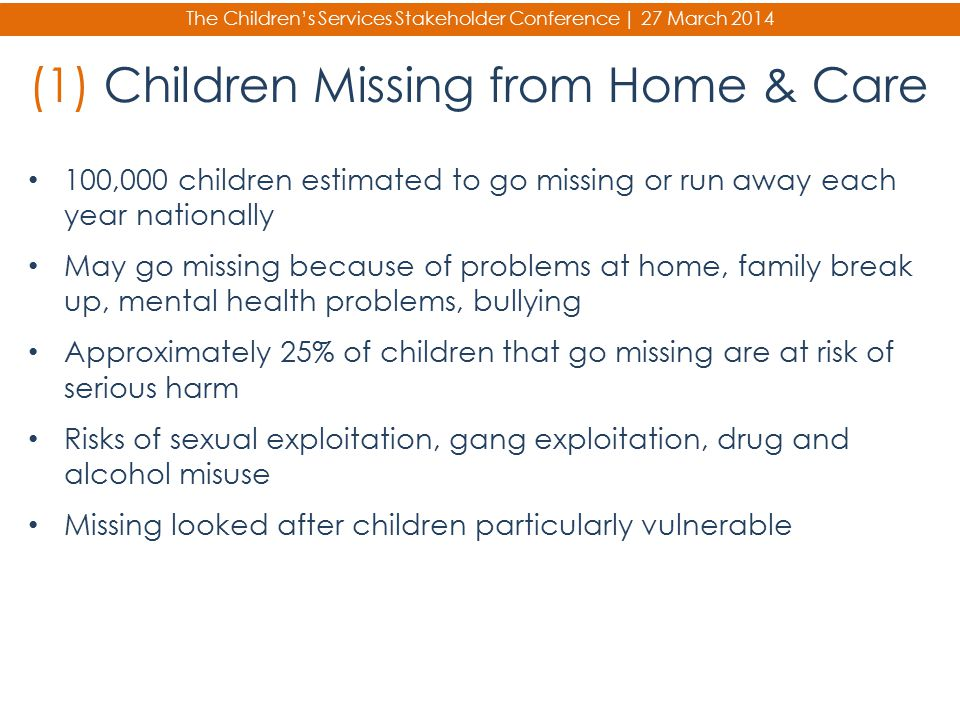 The Children's Services Stakeholder Conference | 27 March 2014 (1) Children Missing from Home & Care 100,000 children estimated to go missing or run a