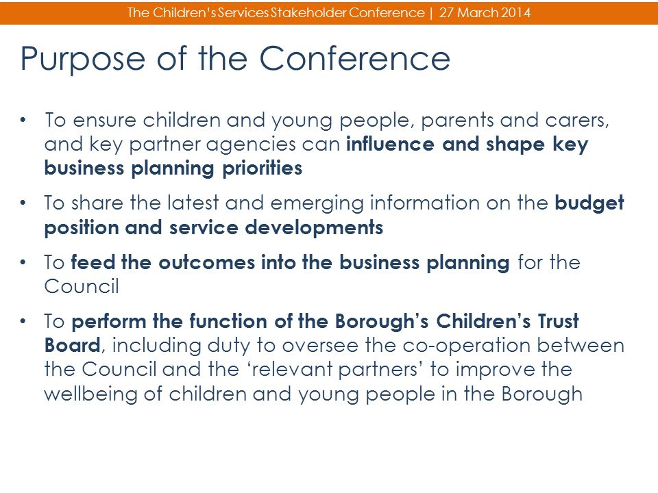 Purpose of the Conference To ensure children and young people, parents and carers, and key partner agencies can influence and shape key business plann