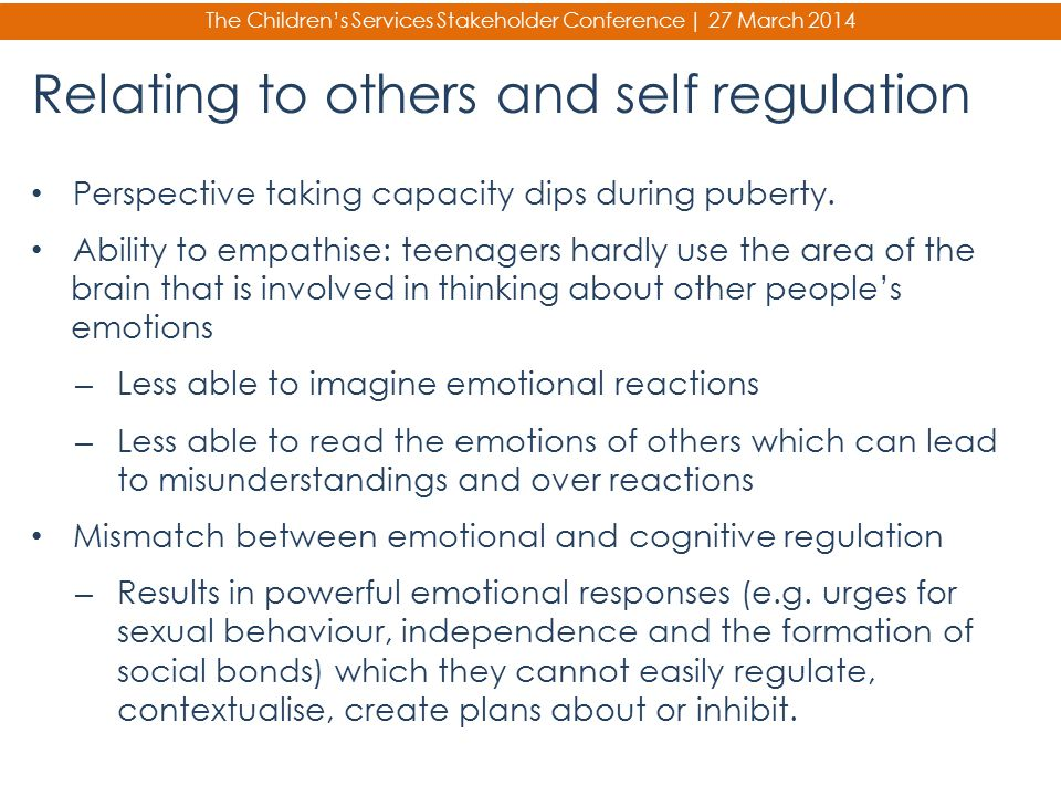 The Children's Services Stakeholder Conference | 27 March 2014 Relating to others and self regulation Perspective taking capacity dips during puberty.