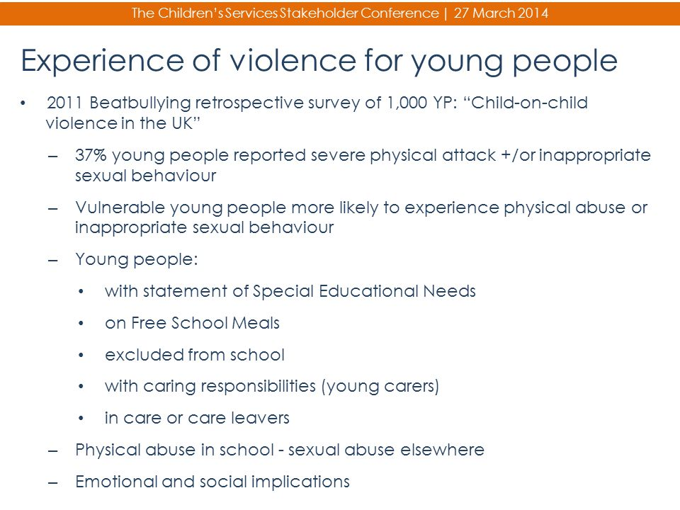 The Children's Services Stakeholder Conference | 27 March 2014 Experience of violence for young people 2011 Beatbullying retrospective survey of 1,000