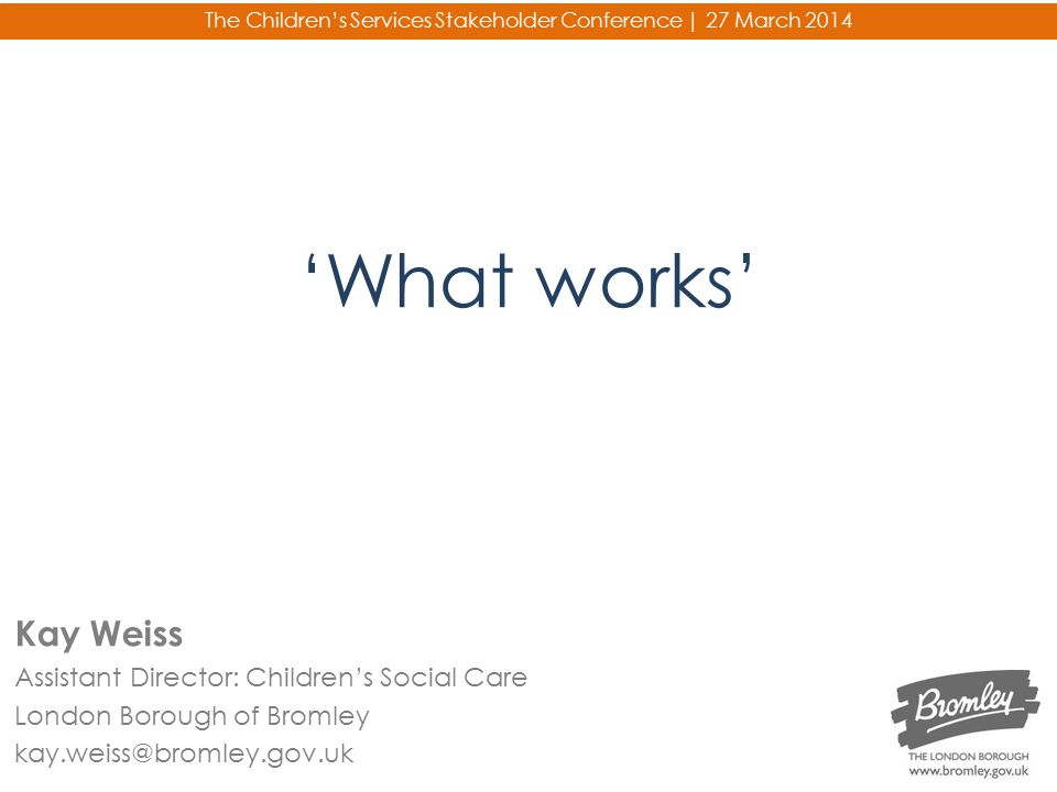 'What works' The Children's Services Stakeholder Conference | 27 March 2014 Kay Weiss Assistant Director: Children's Social Care London Borough of Bro
