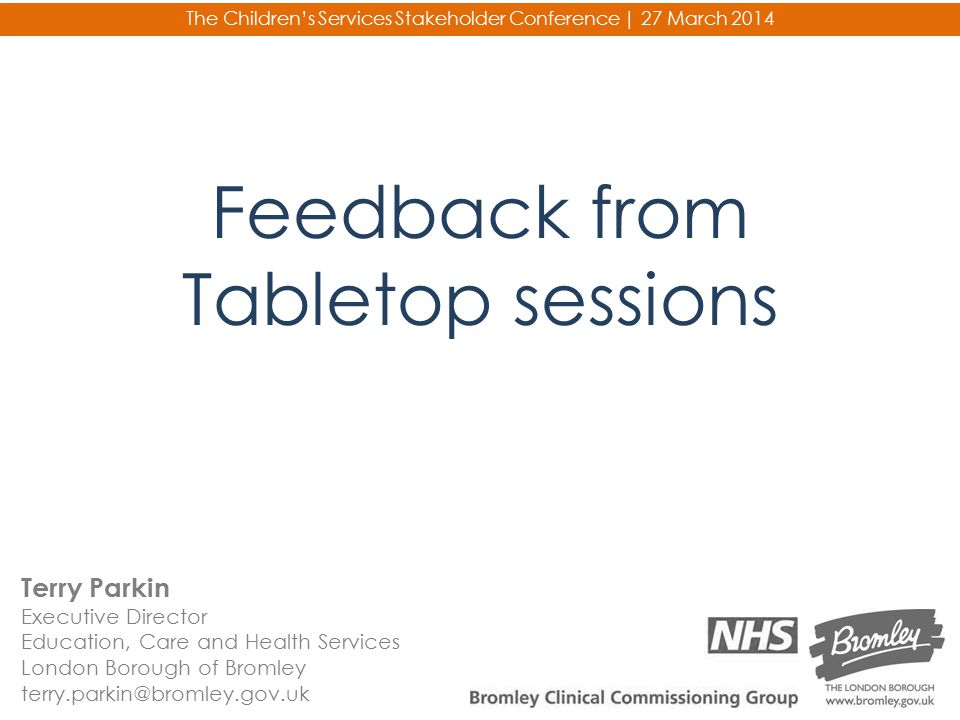 Feedback from Tabletop sessions Terry Parkin Executive Director Education, Care and Health Services London Borough of Bromley terry.parkin@bromley.gov
