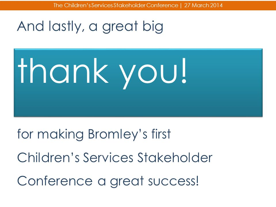 And lastly, a great big thank you! for making Bromley's first Children's Services Stakeholder Conference a great success! The Children's Services Stak