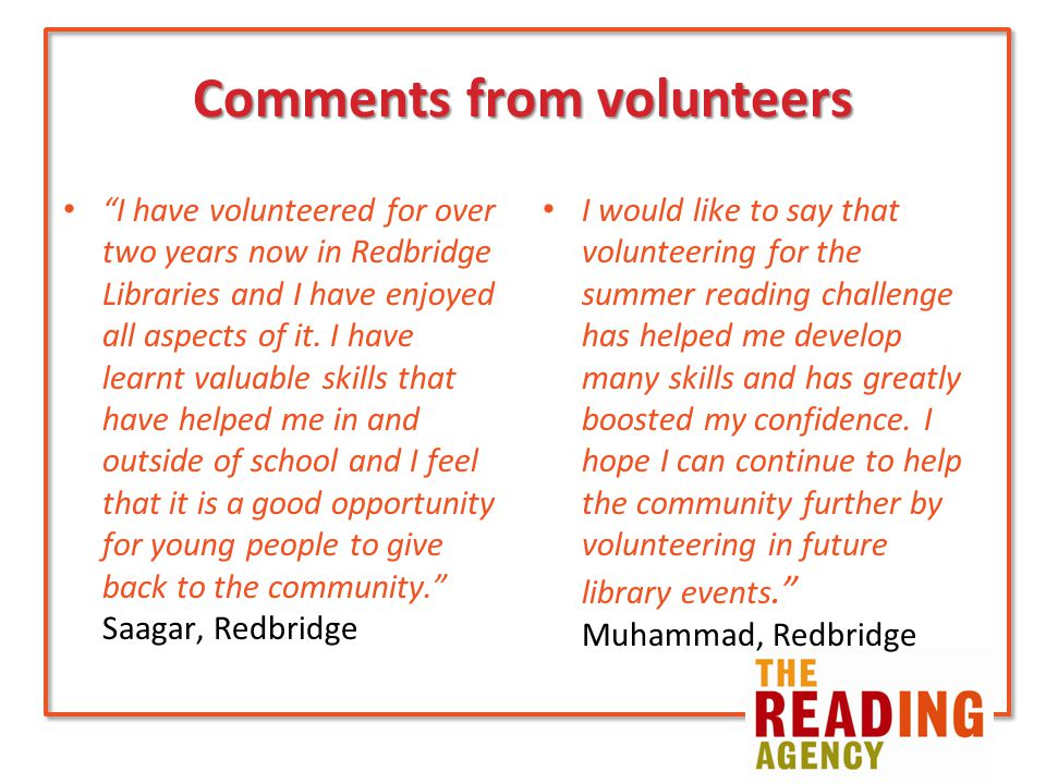 Comments from volunteers I have volunteered for over two years now in Redbridge Libraries and I have enjoyed all aspects of it.