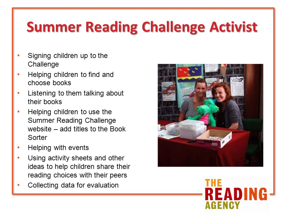 Summer Reading Challenge Activist Signing children up to the Challenge Helping children to find and choose books Listening to them talking about their books Helping children to use the Summer Reading Challenge website – add titles to the Book Sorter Helping with events Using activity sheets and other ideas to help children share their reading choices with their peers Collecting data for evaluation