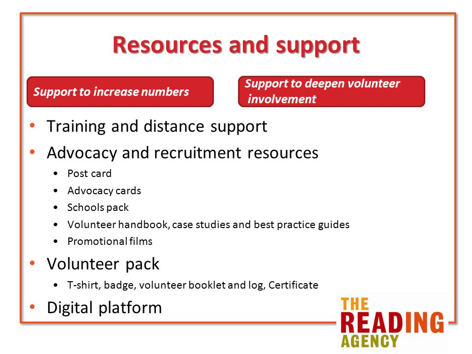 Resources and support Training and distance support Advocacy and recruitment resources Post card Advocacy cards Schools pack Volunteer handbook, case studies and best practice guides Promotional films Volunteer pack T-shirt, badge, volunteer booklet and log, Certificate Digital platform Support to increase numbers Support to deepen volunteer involvement