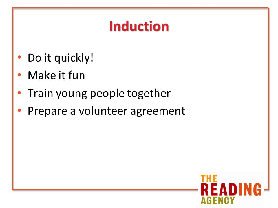 Induction Do it quickly! Make it fun Train young people together Prepare a volunteer agreement