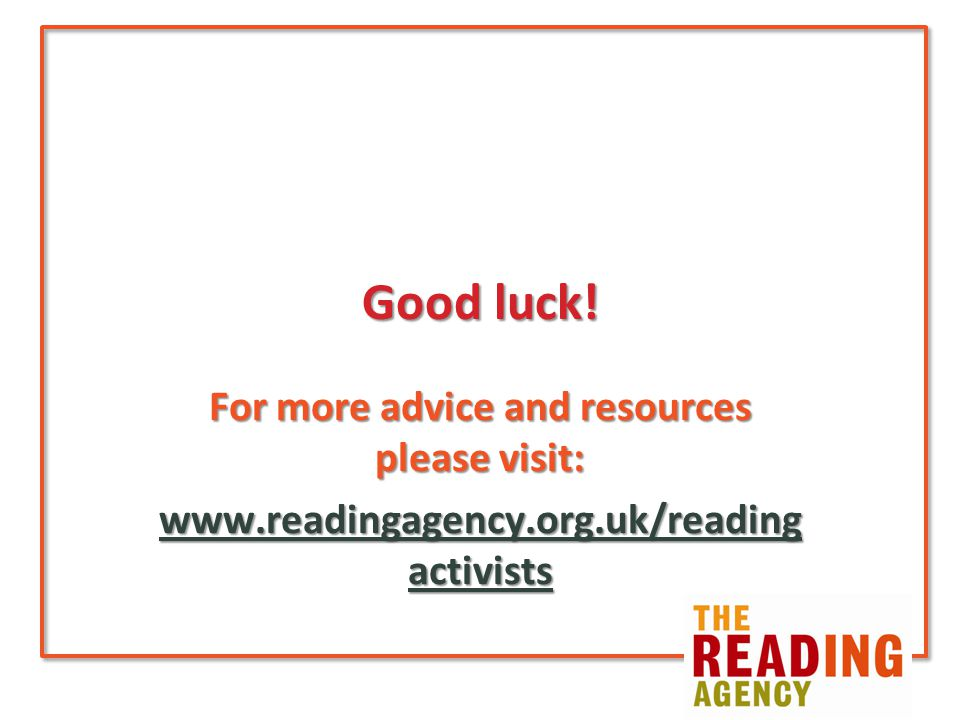Good luck! For more advice and resources please visit: www.readingagency.org.uk/reading activists www.readingagency.org.uk/reading activists