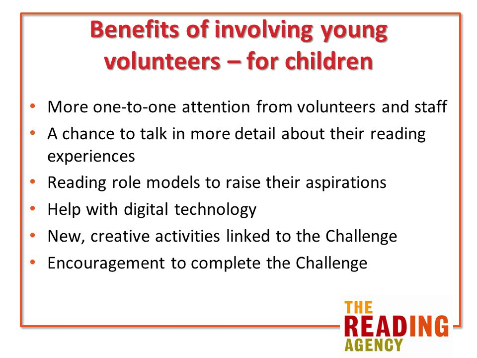 Benefits of involving young volunteers – for children More one-to-one attention from volunteers and staff A chance to talk in more detail about their reading experiences Reading role models to raise their aspirations Help with digital technology New, creative activities linked to the Challenge Encouragement to complete the Challenge