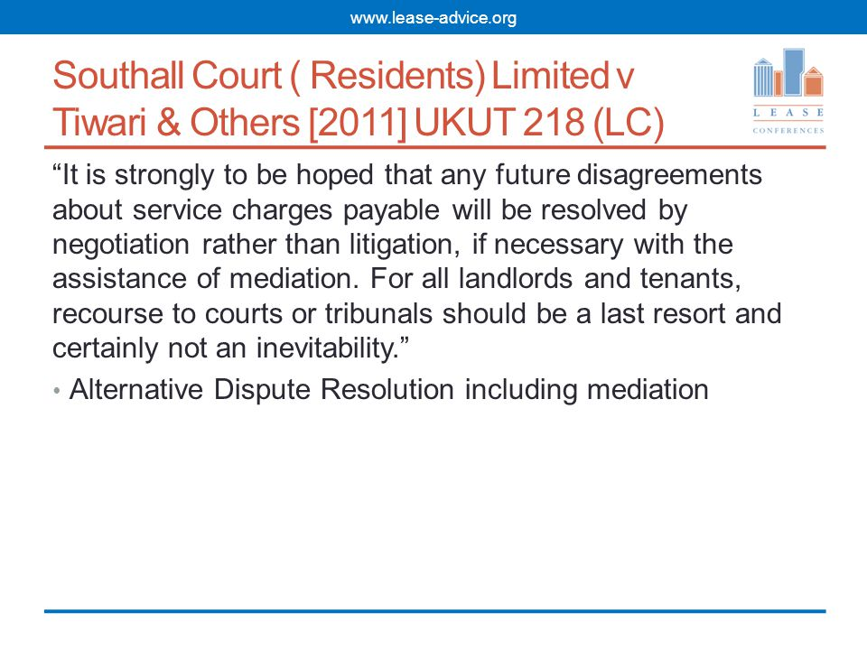Southall Court ( Residents) Limited v Tiwari & Others [2011] UKUT 218 (LC) It is strongly to be hoped that any future disagreements about service charges payable will be resolved by negotiation rather than litigation, if necessary with the assistance of mediation.