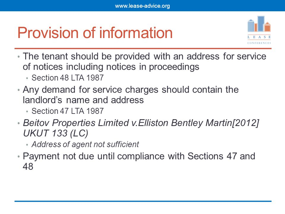 Provision of information The tenant should be provided with an address for service of notices including notices in proceedings Section 48 LTA 1987 Any demand for service charges should contain the landlord's name and address Section 47 LTA 1987 Beitov Properties Limited v.Elliston Bentley Martin[2012] UKUT 133 (LC) Address of agent not sufficient Payment not due until compliance with Sections 47 and 48 www.lease-advice.org