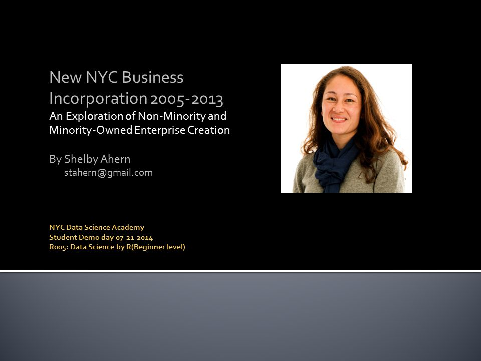 New NYC Business Incorporation 2005-2013 An Exploration of Non-Minority and Minority-Owned Enterprise Creation By Shelby Ahern stahern@gmail.com NYC Data Science Academy Student Demo day 07-21-2014 R005: Data Science by R(Beginner level)