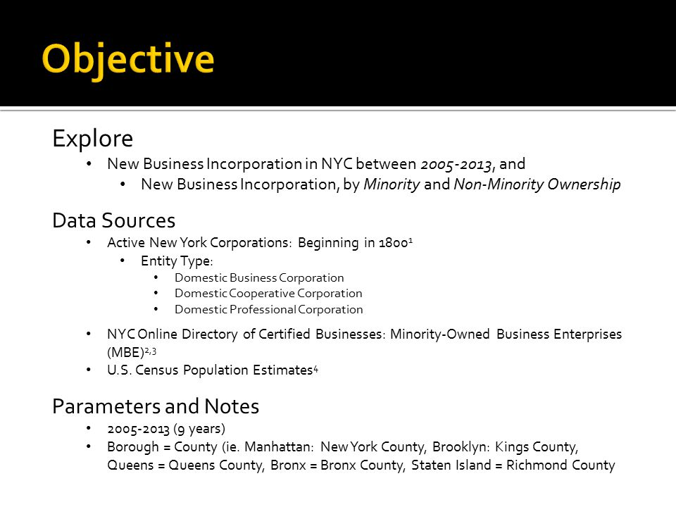 Explore New Business Incorporation in NYC between 2005-2013, and New Business Incorporation, by Minority and Non-Minority Ownership Data Sources Active New York Corporations: Beginning in 1800 1 NYC Online Directory of Certified Businesses: Minority-Owned Business Enterprises (MBE) 2,3 U.S.