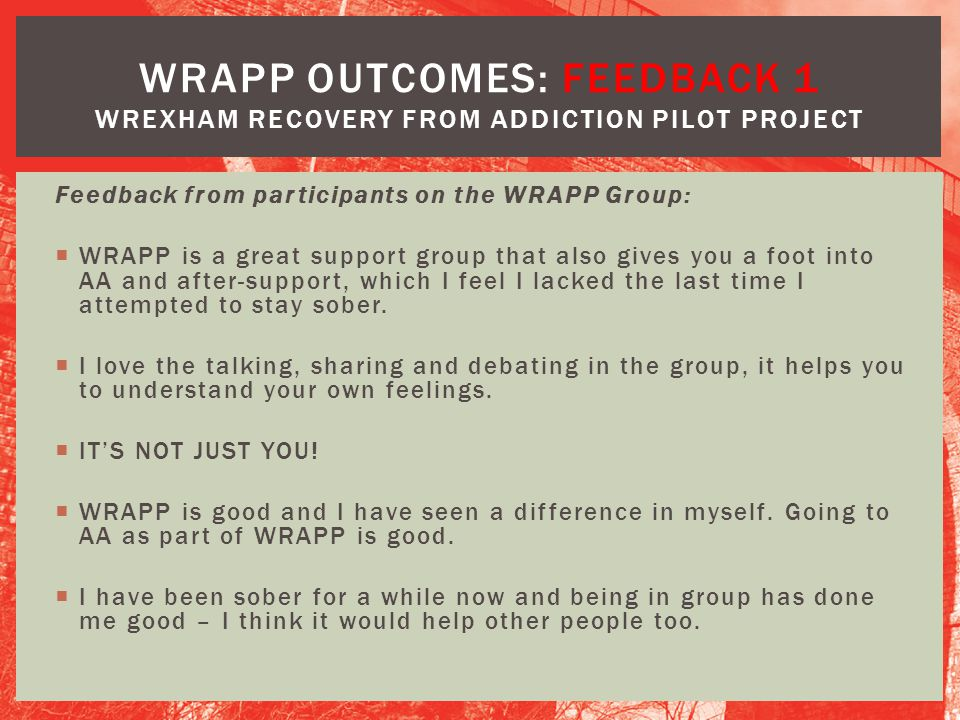 Feedback from participants on the WRAPP Group:  WRAPP is a great support group that also gives you a foot into AA and after-support, which I feel I l