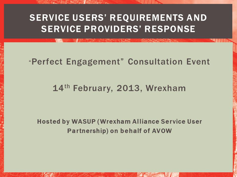 """ Perfect Engagement"" Consultation Event 14 th February, 2013, Wrexham Hosted by WASUP (Wrexham Alliance Service User Partnership) on behalf of AVOW S"