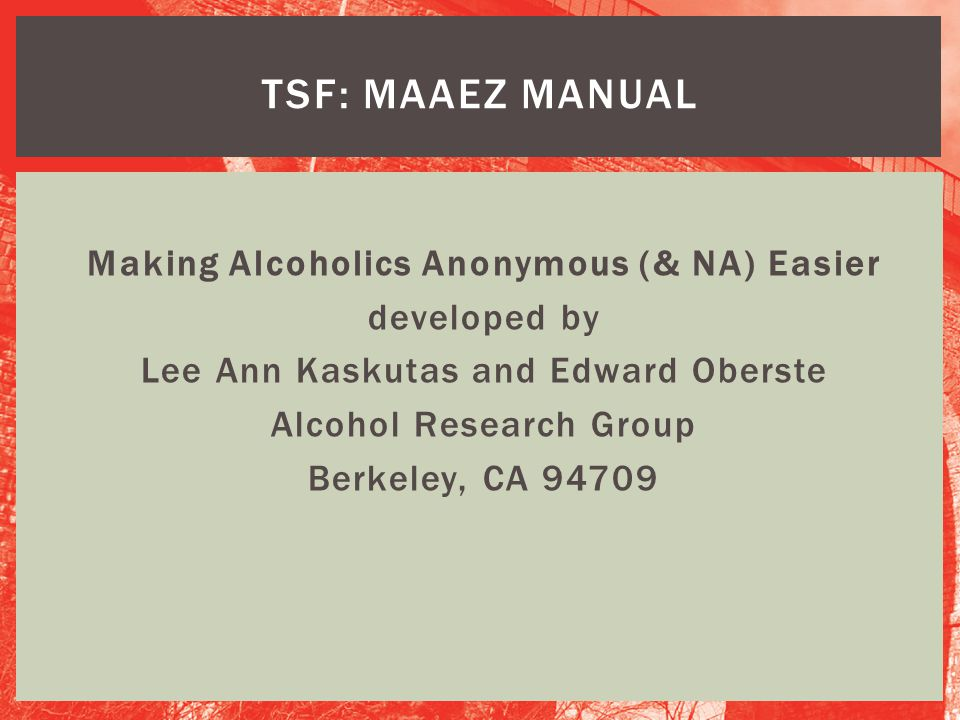Making Alcoholics Anonymous (& NA) Easier developed by Lee Ann Kaskutas and Edward Oberste Alcohol Research Group Berkeley, CA 94709 TSF: MAAEZ MANUAL