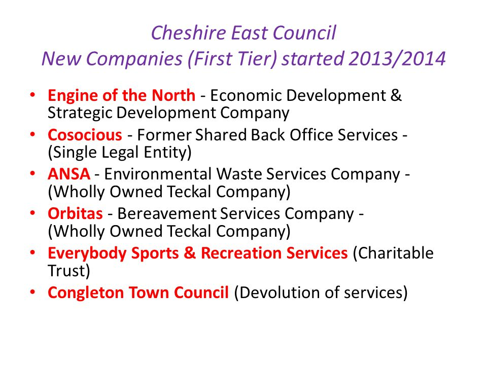 Cheshire East Council New Companies (First Tier) started 2013/2014 Engine of the North - Economic Development & Strategic Development Company Cosocious - Former Shared Back Office Services - (Single Legal Entity) ANSA - Environmental Waste Services Company - (Wholly Owned Teckal Company) Orbitas - Bereavement Services Company - (Wholly Owned Teckal Company) Everybody Sports & Recreation Services (Charitable Trust) Congleton Town Council (Devolution of services)