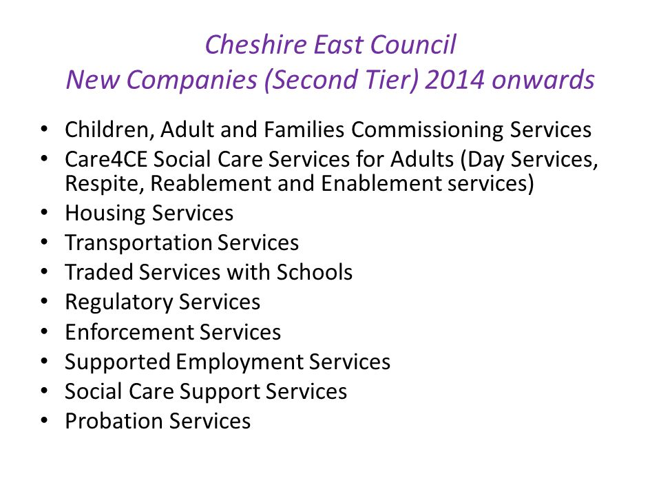 Cheshire East Council New Companies (Second Tier) 2014 onwards Children, Adult and Families Commissioning Services Care4CE Social Care Services for Adults (Day Services, Respite, Reablement and Enablement services) Housing Services Transportation Services Traded Services with Schools Regulatory Services Enforcement Services Supported Employment Services Social Care Support Services Probation Services