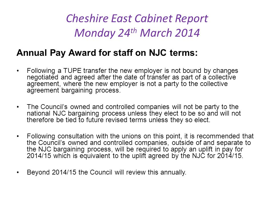 Cheshire East Cabinet Report Monday 24 th March 2014 Annual Pay Award for staff on NJC terms: Following a TUPE transfer the new employer is not bound by changes negotiated and agreed after the date of transfer as part of a collective agreement, where the new employer is not a party to the collective agreement bargaining process.