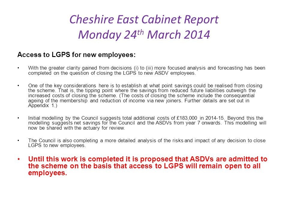 Cheshire East Cabinet Report Monday 24 th March 2014 Access to LGPS for new employees: With the greater clarity gained from decisions (i) to (iii) more focused analysis and forecasting has been completed on the question of closing the LGPS to new ASDV employees.