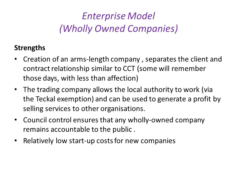 Enterprise Model (Wholly Owned Companies) Strengths Creation of an arms-length company, separates the client and contract relationship similar to CCT (some will remember those days, with less than affection) The trading company allows the local authority to work (via the Teckal exemption) and can be used to generate a profit by selling services to other organisations.