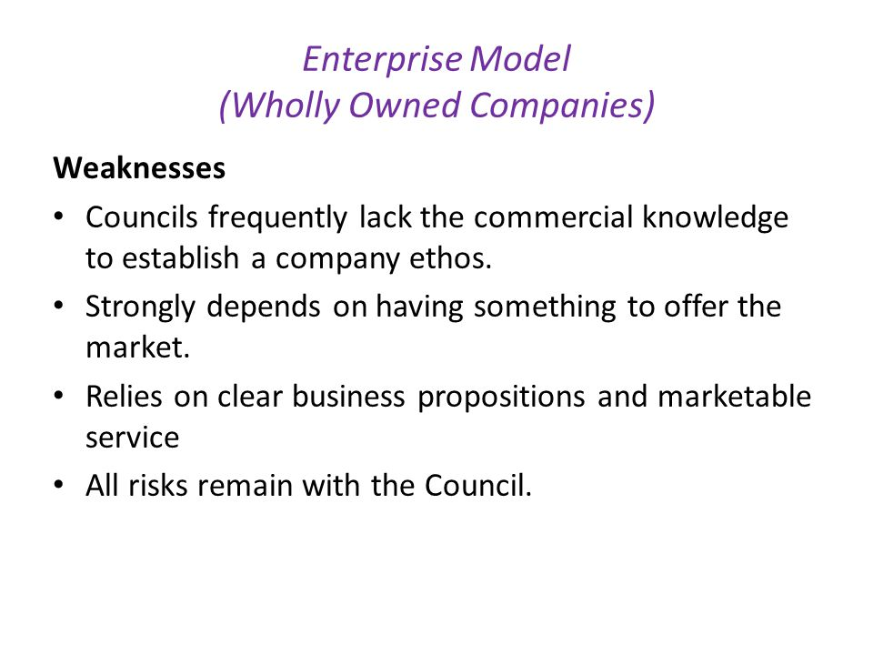 Enterprise Model (Wholly Owned Companies) Weaknesses Councils frequently lack the commercial knowledge to establish a company ethos.