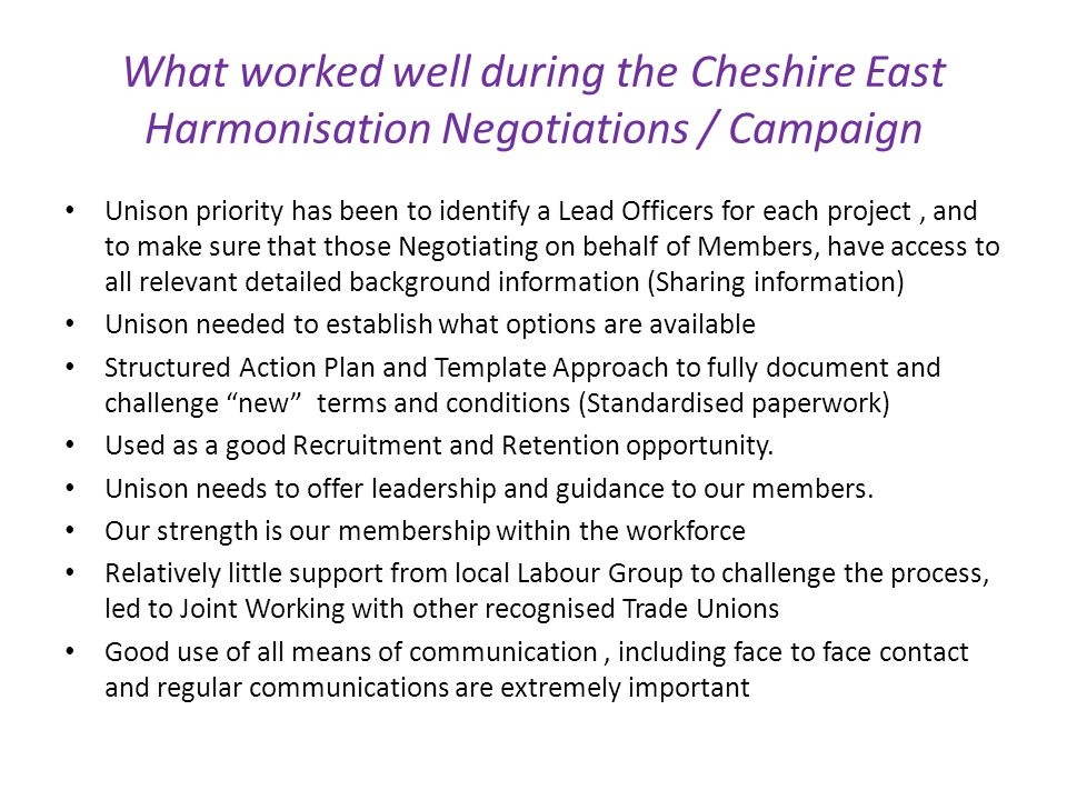 What worked well during the Cheshire East Harmonisation Negotiations / Campaign Unison priority has been to identify a Lead Officers for each project, and to make sure that those Negotiating on behalf of Members, have access to all relevant detailed background information (Sharing information) Unison needed to establish what options are available Structured Action Plan and Template Approach to fully document and challenge new terms and conditions (Standardised paperwork) Used as a good Recruitment and Retention opportunity.