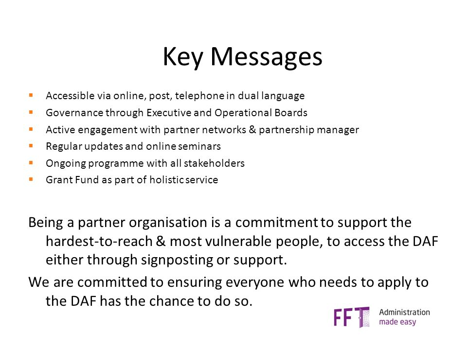 Key Messages  Accessible via online, post, telephone in dual language  Governance through Executive and Operational Boards  Active engagement with partner networks & partnership manager  Regular updates and online seminars  Ongoing programme with all stakeholders  Grant Fund as part of holistic service Being a partner organisation is a commitment to support the hardest-to-reach & most vulnerable people, to access the DAF either through signposting or support.