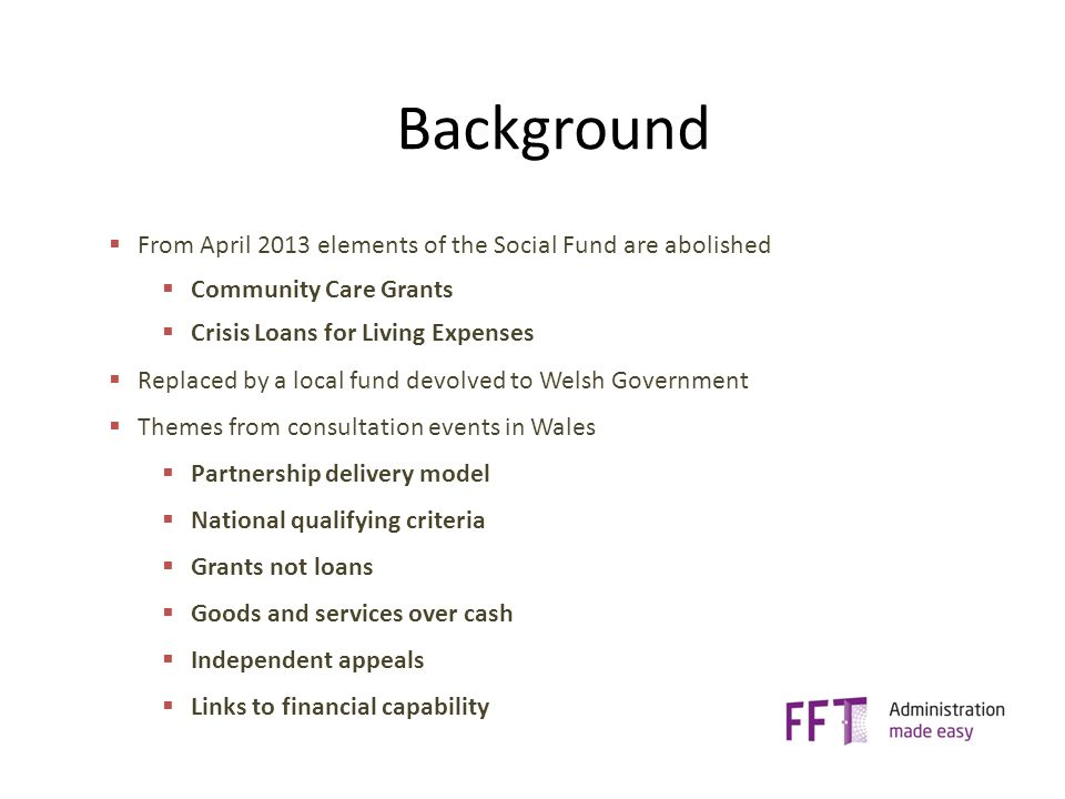 Background  From April 2013 elements of the Social Fund are abolished  Community Care Grants  Crisis Loans for Living Expenses  Replaced by a local fund devolved to Welsh Government  Themes from consultation events in Wales  Partnership delivery model  National qualifying criteria  Grants not loans  Goods and services over cash  Independent appeals  Links to financial capability