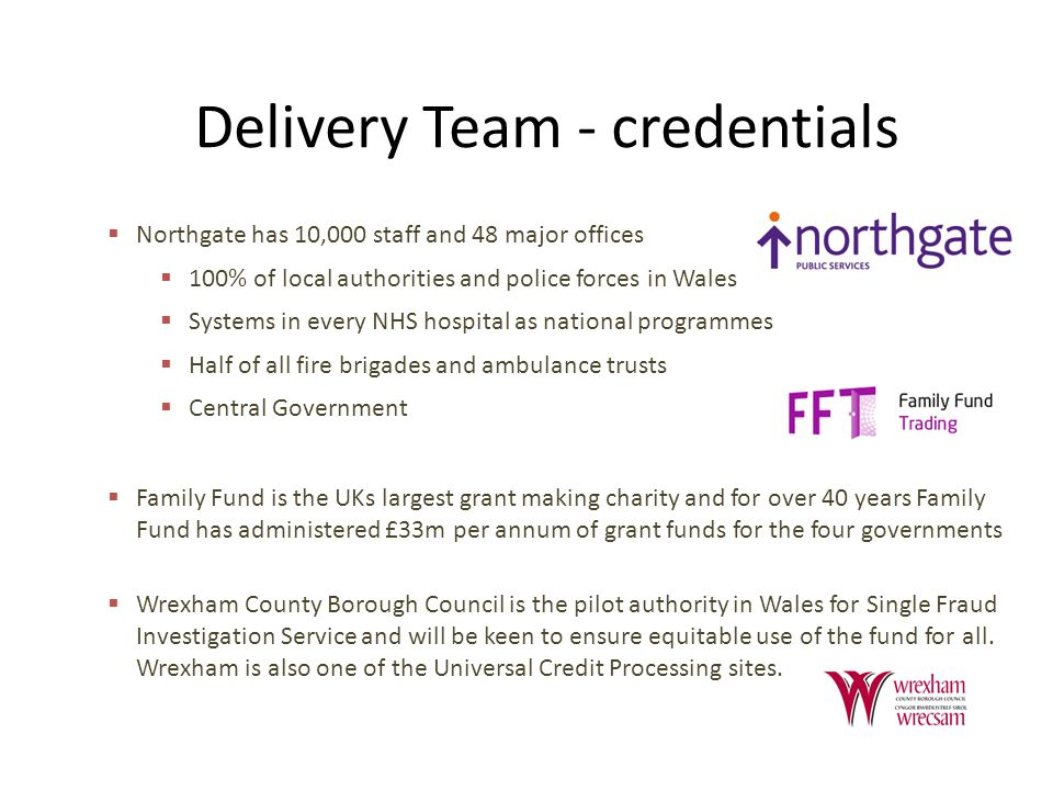 Delivery Team - credentials  Northgate has 10,000 staff and 48 major offices  100% of local authorities and police forces in Wales  Systems in every NHS hospital as national programmes  Half of all fire brigades and ambulance trusts  Central Government  Family Fund is the UKs largest grant making charity and for over 40 years Family Fund has administered £33m per annum of grant funds for the four governments  Wrexham County Borough Council is the pilot authority in Wales for Single Fraud Investigation Service and will be keen to ensure equitable use of the fund for all.