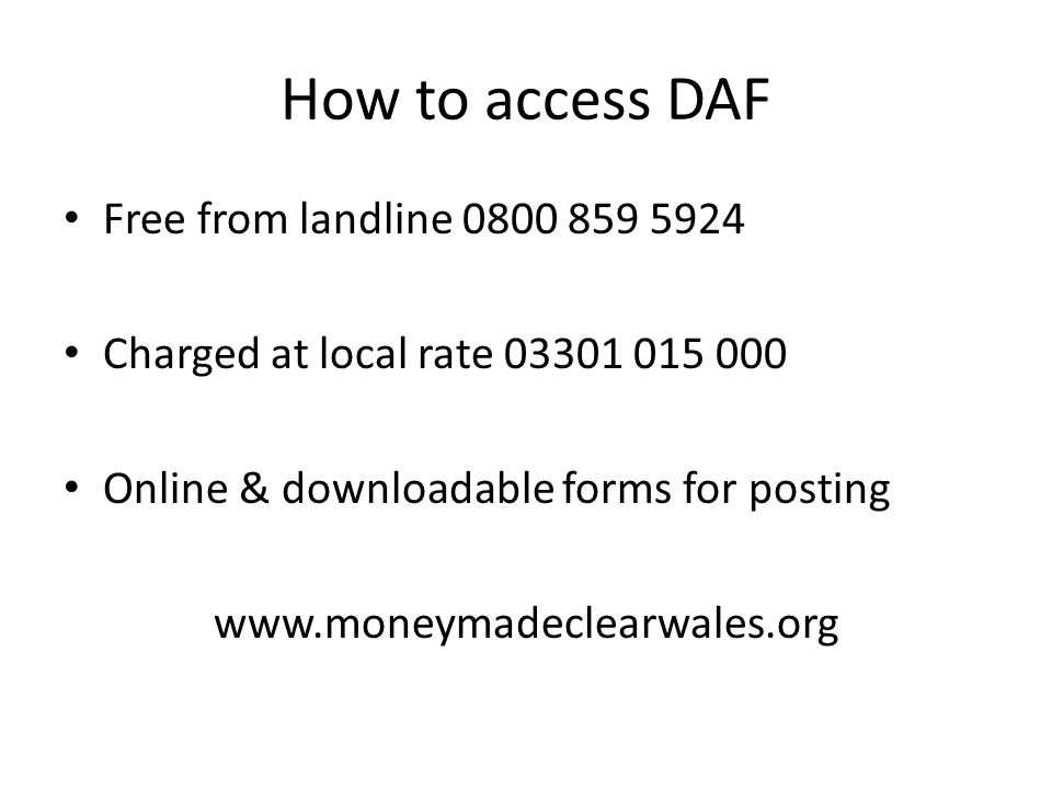 How to access DAF Free from landline 0800 859 5924 Charged at local rate 03301 015 000 Online & downloadable forms for posting www.moneymadeclearwales.org
