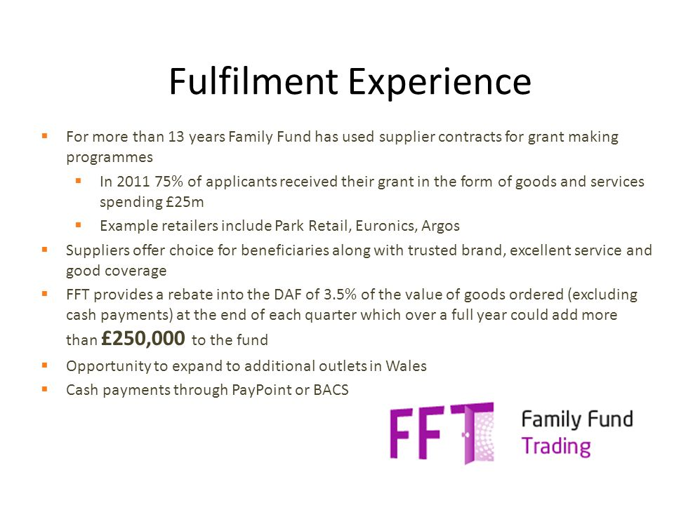  For more than 13 years Family Fund has used supplier contracts for grant making programmes  In 2011 75% of applicants received their grant in the form of goods and services spending £25m  Example retailers include Park Retail, Euronics, Argos  Suppliers offer choice for beneficiaries along with trusted brand, excellent service and good coverage  FFT provides a rebate into the DAF of 3.5% of the value of goods ordered (excluding cash payments) at the end of each quarter which over a full year could add more than £250,000 to the fund  Opportunity to expand to additional outlets in Wales  Cash payments through PayPoint or BACS Fulfilment Experience