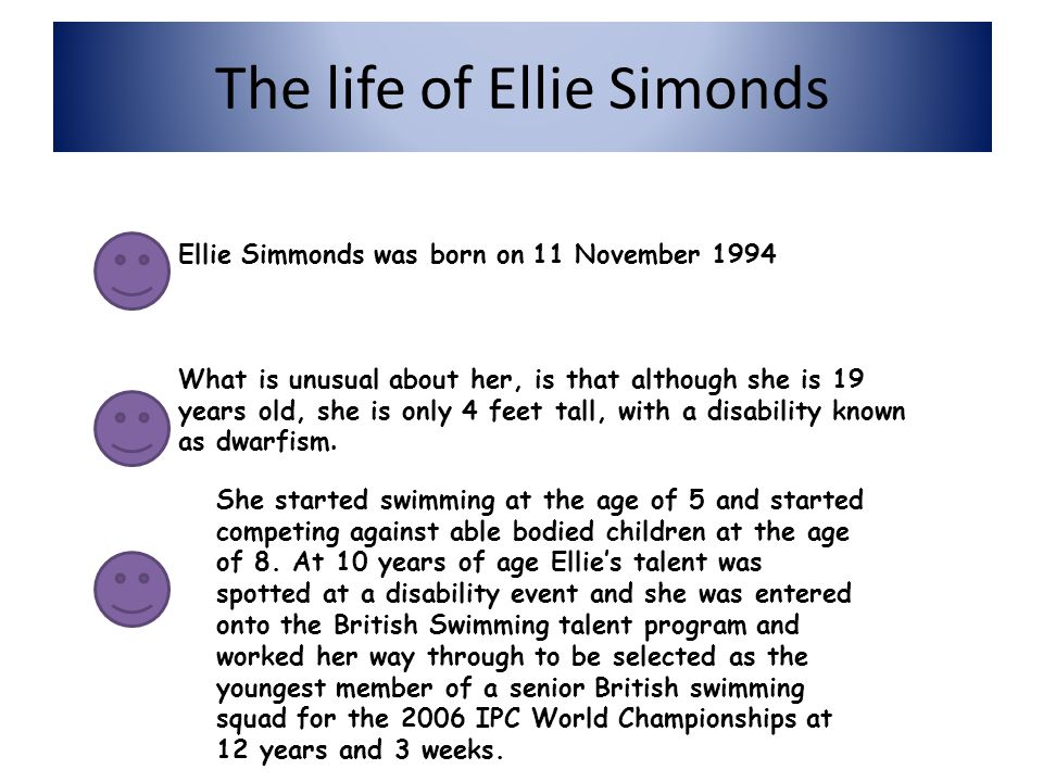 Ellie Simmonds Here is Ellie Simmonds Ellie Simmonds is a paralympion swimmer and she proves that even with a disability you can achieve anything.