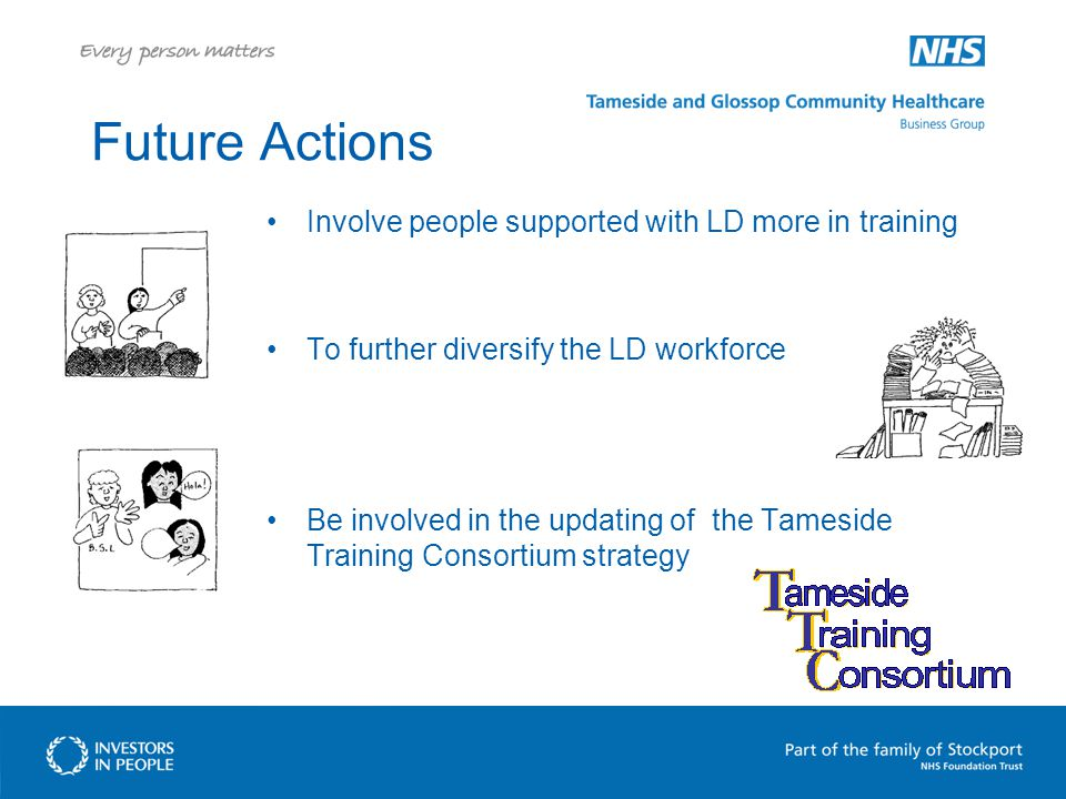 Future Actions Involve people supported with LD more in training To further diversify the LD workforce Be involved in the updating of the Tameside Training Consortium strategy