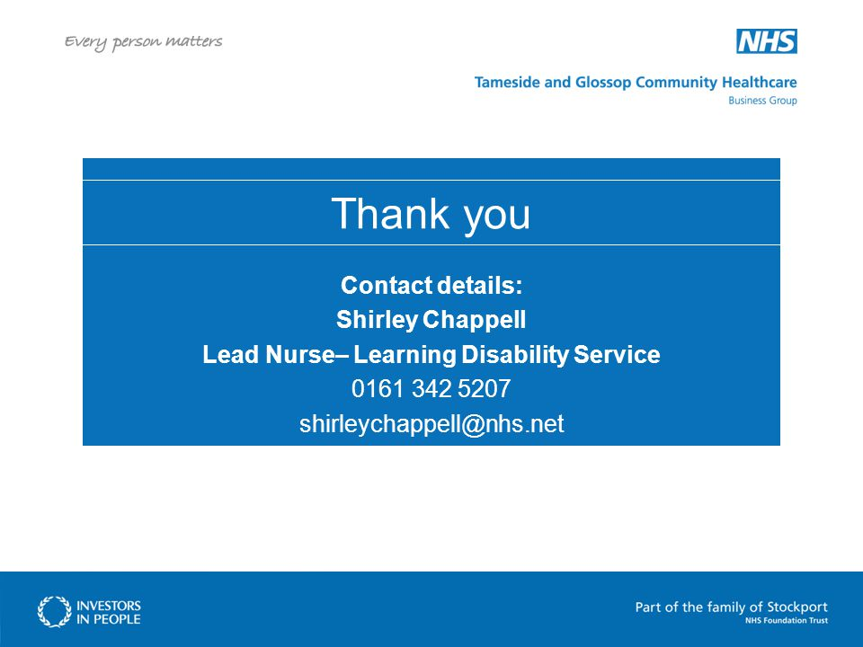 Thank you Contact details: Shirley Chappell Lead Nurse– Learning Disability Service 0161 342 5207 shirleychappell@nhs.net