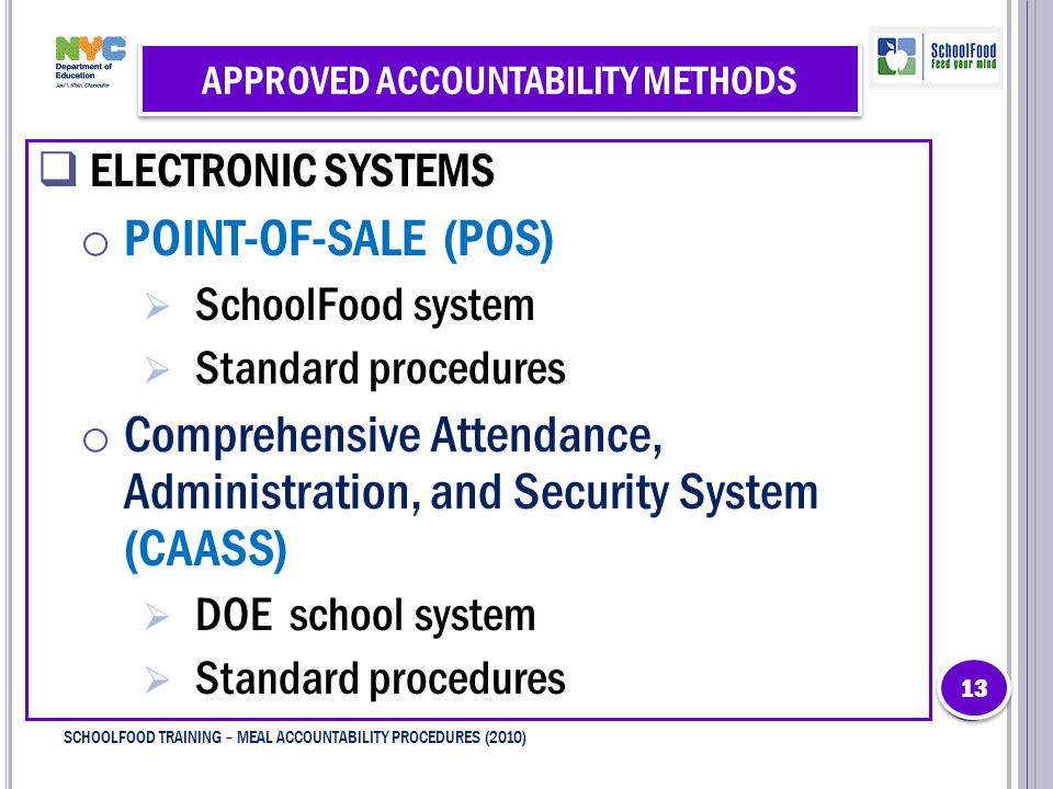 APPROVED ACCOUNTABILITY METHODS  ELECTRONIC SYSTEMS o POINT-OF-SALE (POS)  SchoolFood system  Standard procedures o Comprehensive Attendance, Administration, and Security System (CAASS)  DOE school system  Standard procedures 13 SCHOOLFOOD TRAINING – MEAL ACCOUNTABILITY PROCEDURES (2010)