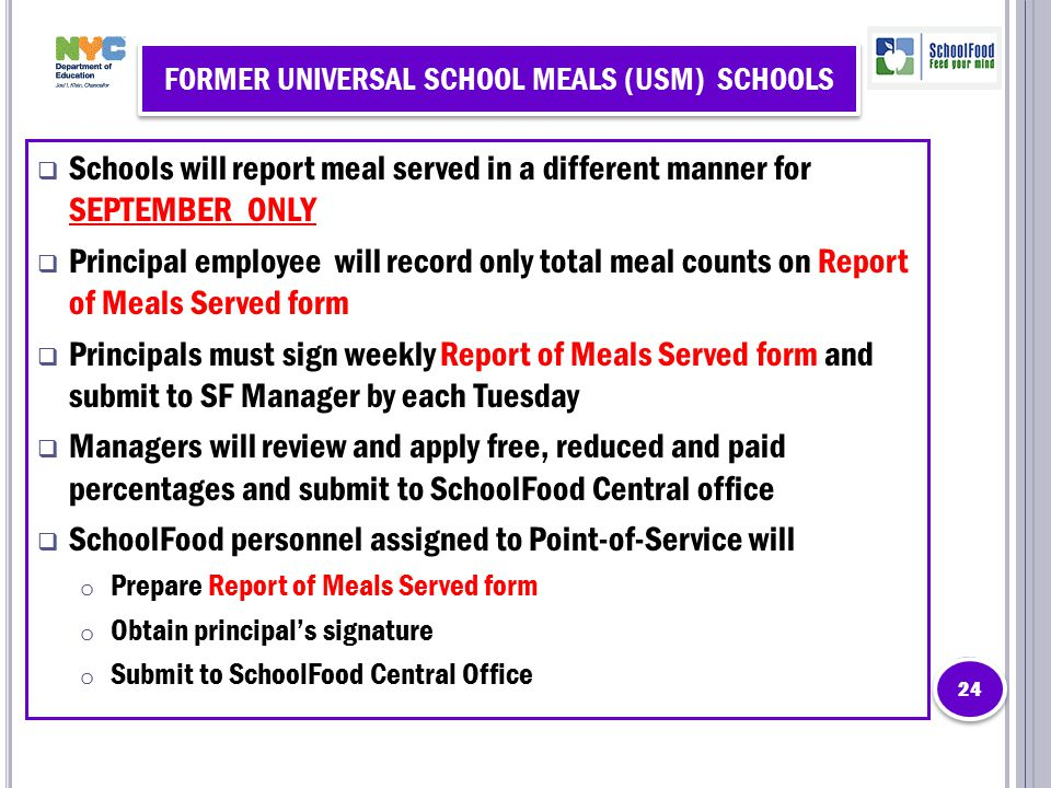 FORMER UNIVERSAL SCHOOL MEALS (USM) SCHOOLS  Schools will report meal served in a different manner for SEPTEMBER ONLY  Principal employee will record only total meal counts on Report of Meals Served form  Principals must sign weekly Report of Meals Served form and submit to SF Manager by each Tuesday  Managers will review and apply free, reduced and paid percentages and submit to SchoolFood Central office  SchoolFood personnel assigned to Point-of-Service will o Prepare Report of Meals Served form o Obtain principal's signature o Submit to SchoolFood Central Office 24