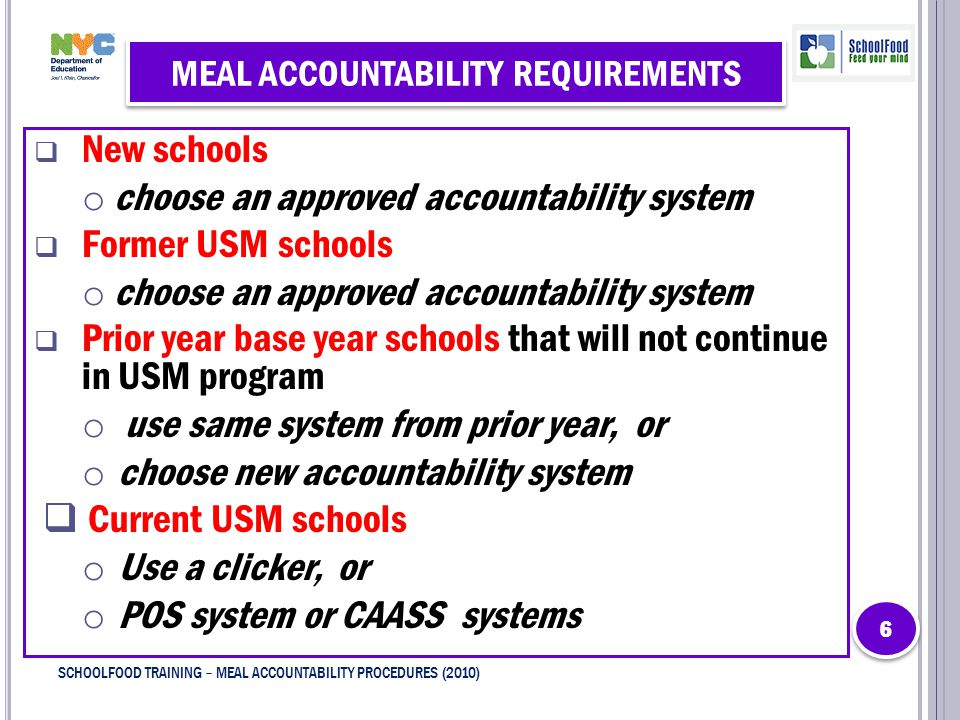 MEAL ACCOUNTABILITY REQUIREMENTS  New schools o choose an approved accountability system  Former USM schools o choose an approved accountability system  Prior year base year schools that will not continue in USM program o use same system from prior year, or o choose new accountability system  Current USM schools o Use a clicker, or o POS system or CAASS systems 6 6 SCHOOLFOOD TRAINING – MEAL ACCOUNTABILITY PROCEDURES (2010)