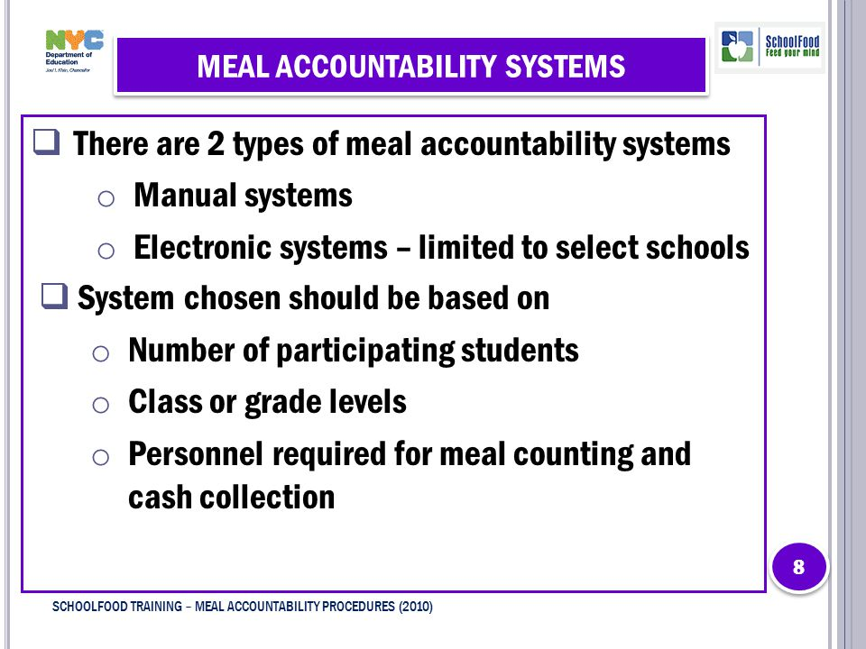  There are 2 types of meal accountability systems o Manual systems o Electronic systems – limited to select schools  System chosen should be based on o Number of participating students o Class or grade levels o Personnel required for meal counting and cash collection 8 8 SCHOOLFOOD TRAINING – MEAL ACCOUNTABILITY PROCEDURES (2010)