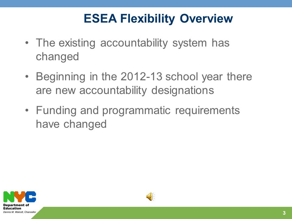 3 ESEA Flexibility Overview The existing accountability system has changed Beginning in the 2012-13 school year there are new accountability designations Funding and programmatic requirements have changed