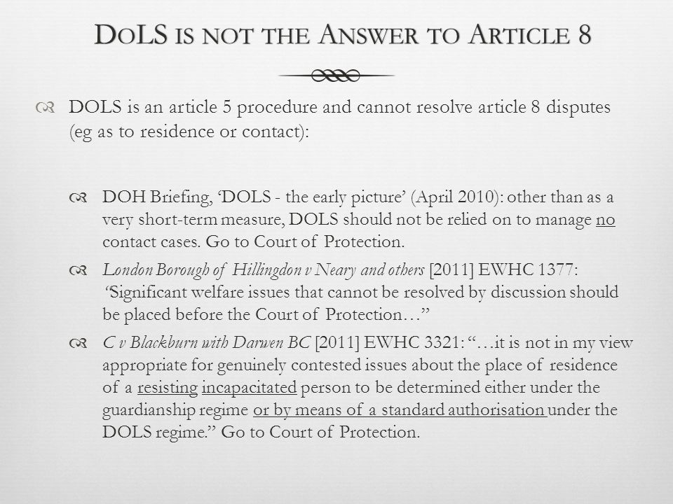 D O LS IS NOT THE A NSWER TO A RTICLE 8D O LS IS NOT THE A NSWER TO A RTICLE 8  DOLS is an article 5 procedure and cannot resolve article 8 disputes (eg as to residence or contact):  DOH Briefing, 'DOLS - the early picture' (April 2010): other than as a very short-term measure, DOLS should not be relied on to manage no contact cases.