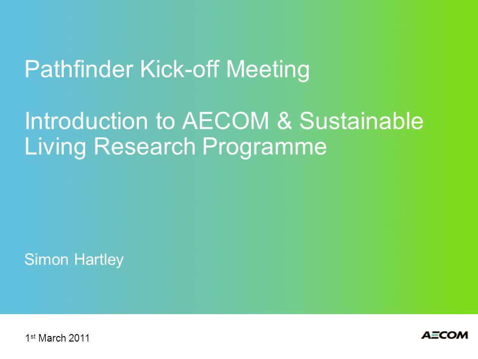Pathfinder Kick-off Meeting Introduction to AECOM & Sustainable Living Research Programme Simon Hartley 1 st March 2011