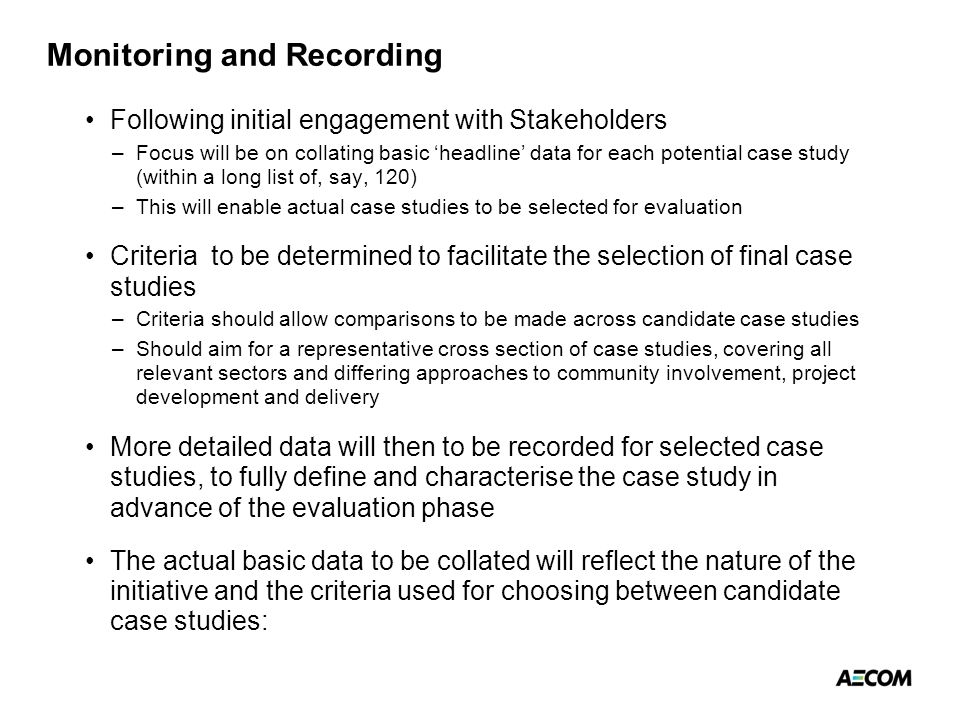 Monitoring and Recording Following initial engagement with Stakeholders –Focus will be on collating basic 'headline' data for each potential case study (within a long list of, say, 120) –This will enable actual case studies to be selected for evaluation Criteria to be determined to facilitate the selection of final case studies –Criteria should allow comparisons to be made across candidate case studies –Should aim for a representative cross section of case studies, covering all relevant sectors and differing approaches to community involvement, project development and delivery More detailed data will then to be recorded for selected case studies, to fully define and characterise the case study in advance of the evaluation phase The actual basic data to be collated will reflect the nature of the initiative and the criteria used for choosing between candidate case studies: