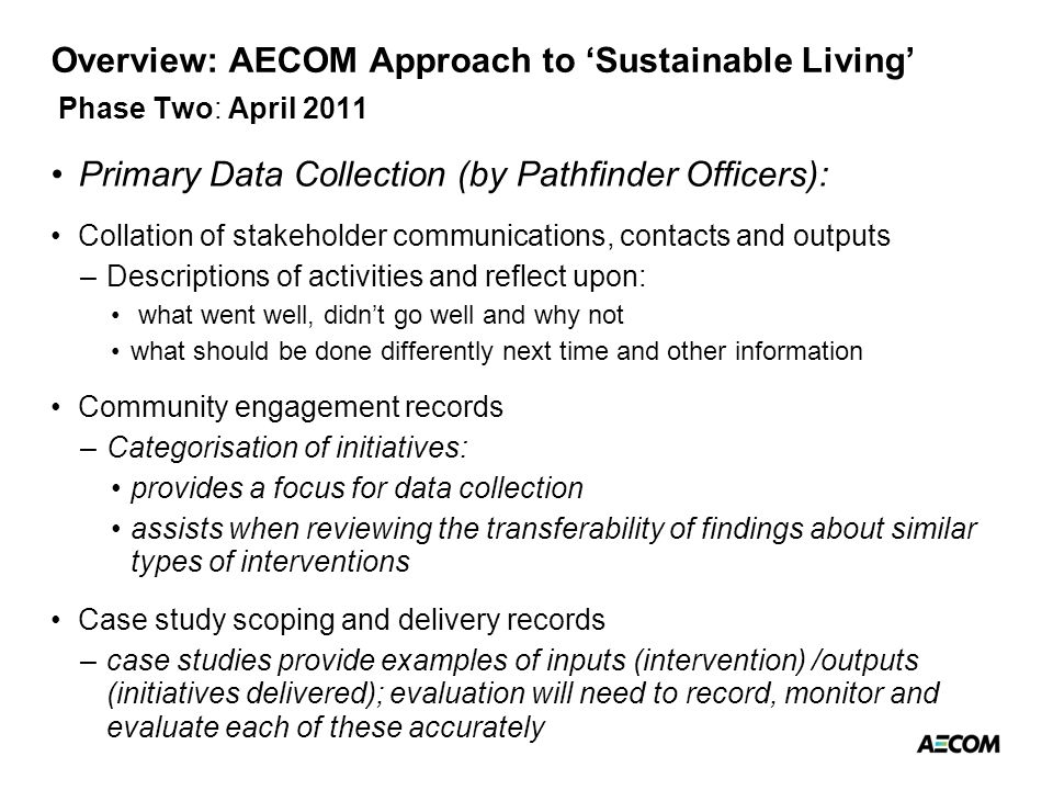 Overview: AECOM Approach to 'Sustainable Living' Phase Two: April 2011 Primary Data Collection (by Pathfinder Officers): Collation of stakeholder communications, contacts and outputs –Descriptions of activities and reflect upon: what went well, didn't go well and why not what should be done differently next time and other information Community engagement records –Categorisation of initiatives: provides a focus for data collection assists when reviewing the transferability of findings about similar types of interventions Case study scoping and delivery records –case studies provide examples of inputs (intervention) /outputs (initiatives delivered); evaluation will need to record, monitor and evaluate each of these accurately