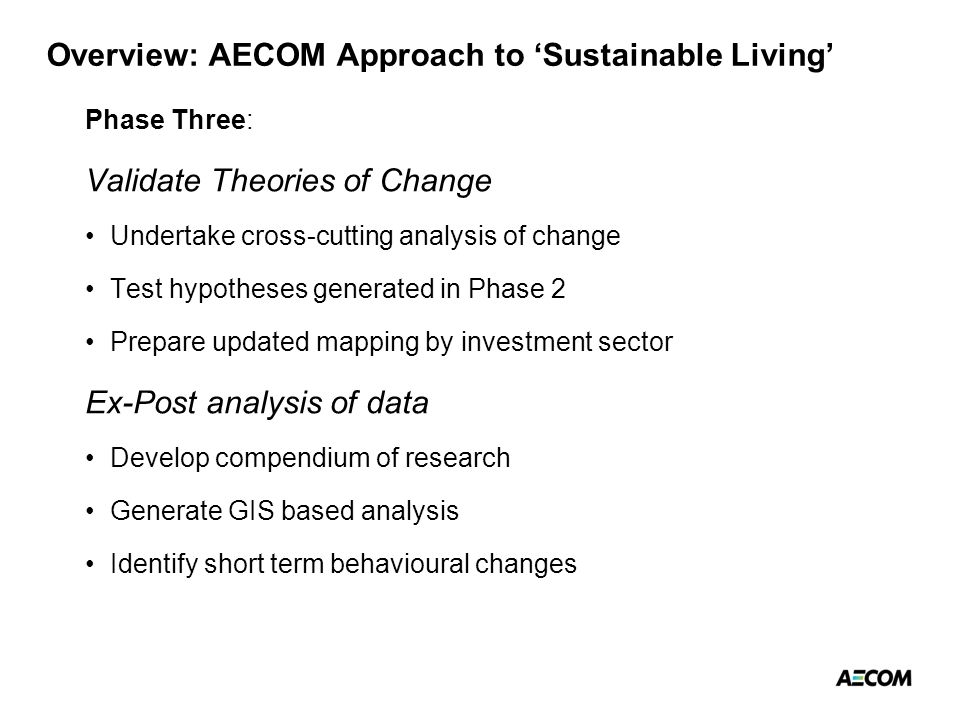 Overview: AECOM Approach to 'Sustainable Living' Phase Three: Validate Theories of Change Undertake cross-cutting analysis of change Test hypotheses generated in Phase 2 Prepare updated mapping by investment sector Ex-Post analysis of data Develop compendium of research Generate GIS based analysis Identify short term behavioural changes