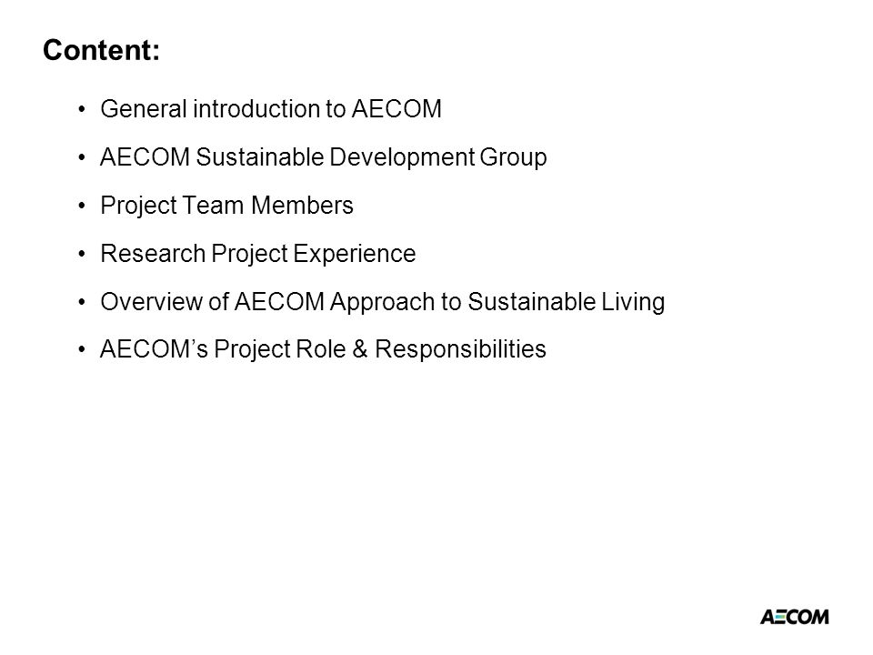 Content: General introduction to AECOM AECOM Sustainable Development Group Project Team Members Research Project Experience Overview of AECOM Approach to Sustainable Living AECOM's Project Role & Responsibilities