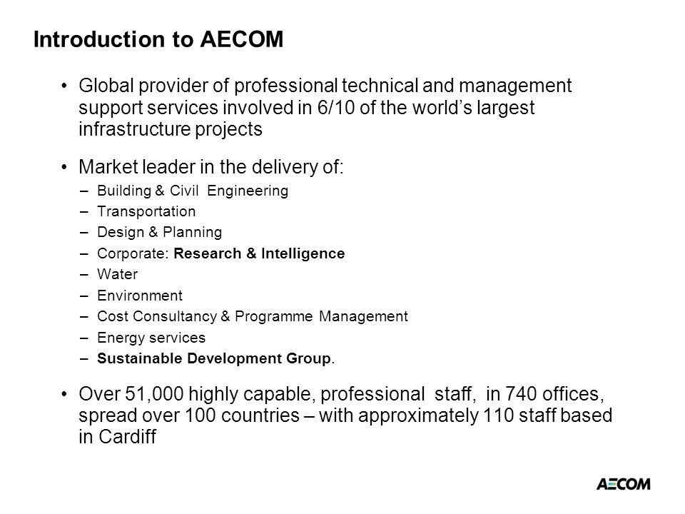 Introduction to AECOM Global provider of professional technical and management support services involved in 6/10 of the world's largest infrastructure projects Market leader in the delivery of: –Building & Civil Engineering –Transportation –Design & Planning –Corporate: Research & Intelligence –Water –Environment –Cost Consultancy & Programme Management –Energy services –Sustainable Development Group.