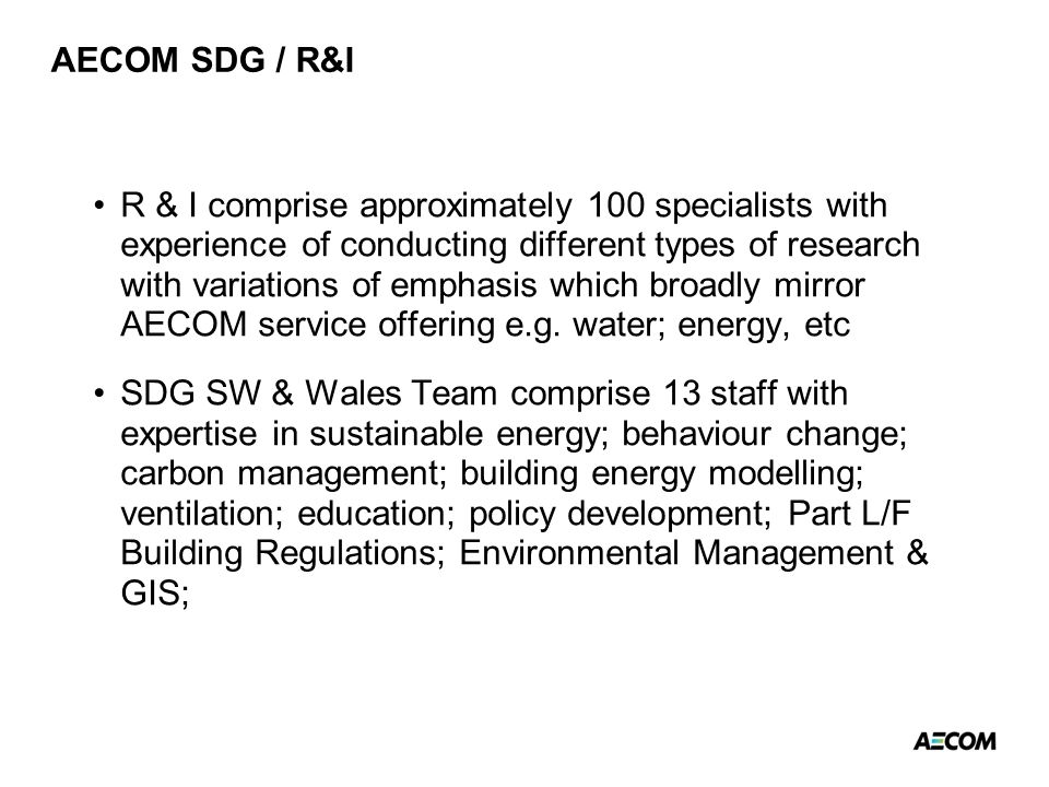 AECOM SDG / R&I R & I comprise approximately 100 specialists with experience of conducting different types of research with variations of emphasis which broadly mirror AECOM service offering e.g.