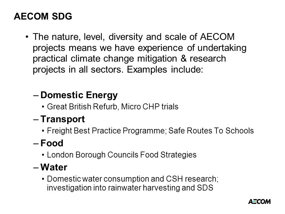 AECOM SDG The nature, level, diversity and scale of AECOM projects means we have experience of undertaking practical climate change mitigation & research projects in all sectors.